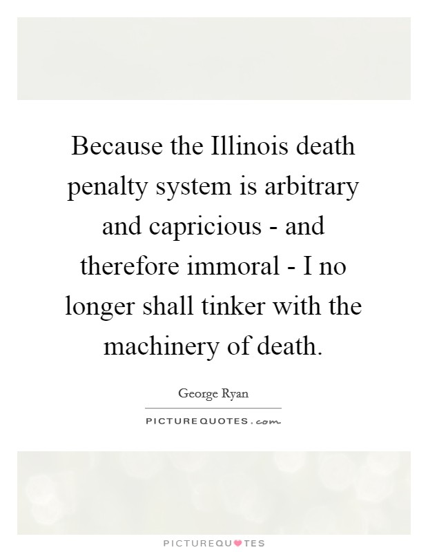 Because the Illinois death penalty system is arbitrary and capricious - and therefore immoral - I no longer shall tinker with the machinery of death Picture Quote #1