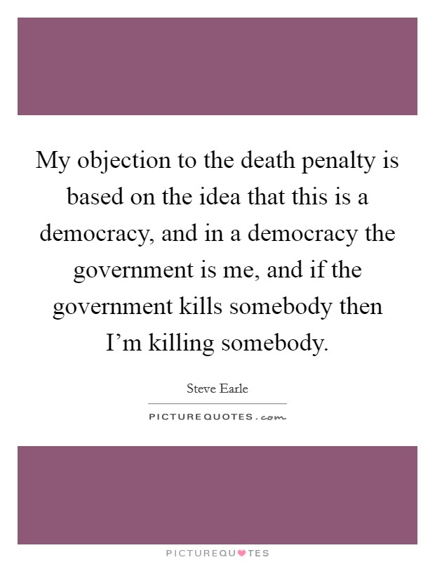 My objection to the death penalty is based on the idea that this is a democracy, and in a democracy the government is me, and if the government kills somebody then I'm killing somebody Picture Quote #1