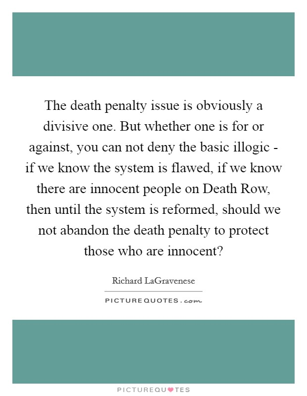 The death penalty issue is obviously a divisive one. But whether one is for or against, you can not deny the basic illogic - if we know the system is flawed, if we know there are innocent people on Death Row, then until the system is reformed, should we not abandon the death penalty to protect those who are innocent? Picture Quote #1