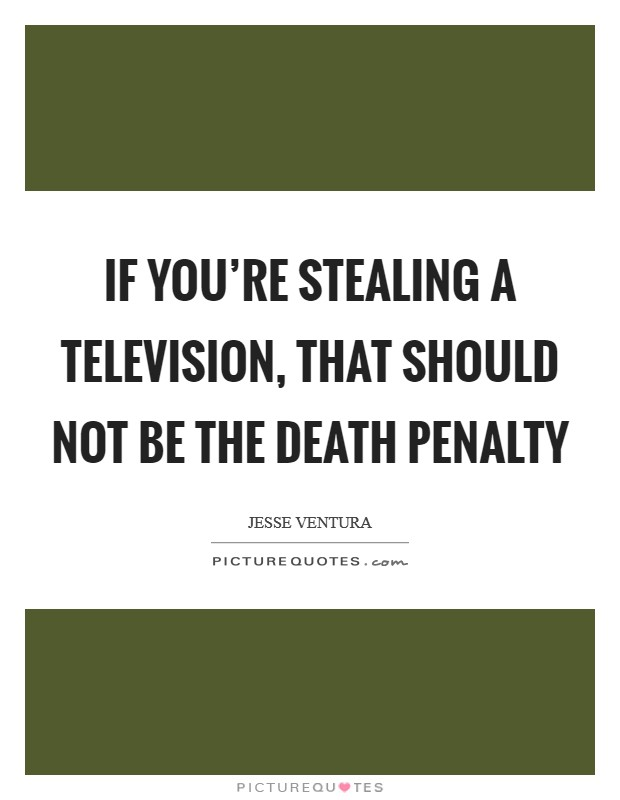 If you're stealing a television, that should not be the death penalty Picture Quote #1