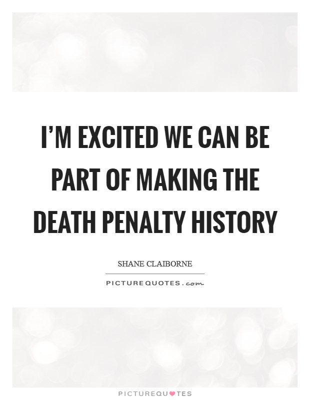 I'm excited we can be part of making the death penalty history Picture Quote #1
