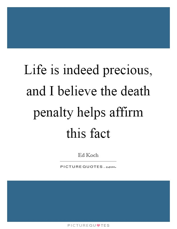 Life is indeed precious, and I believe the death penalty helps affirm this fact Picture Quote #1