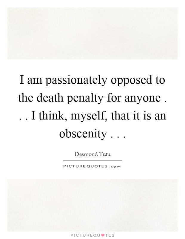 I am passionately opposed to the death penalty for anyone . . . I think, myself, that it is an obscenity . .  Picture Quote #1