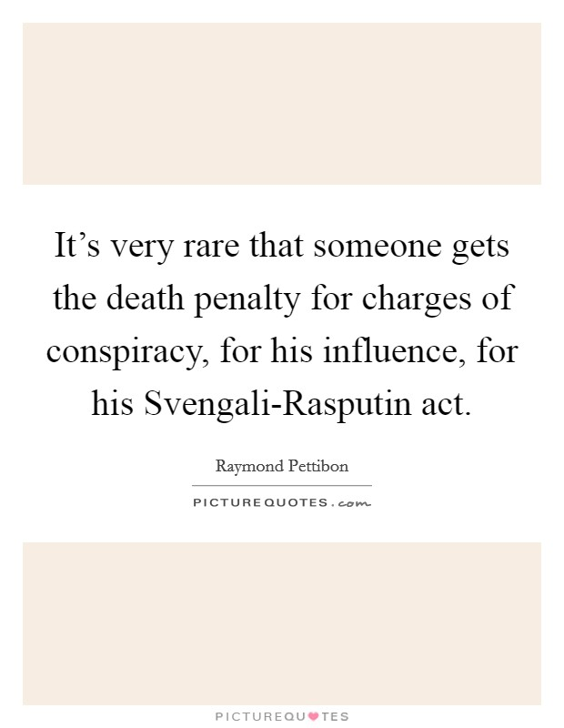 It's very rare that someone gets the death penalty for charges of conspiracy, for his influence, for his Svengali-Rasputin act. Picture Quote #1