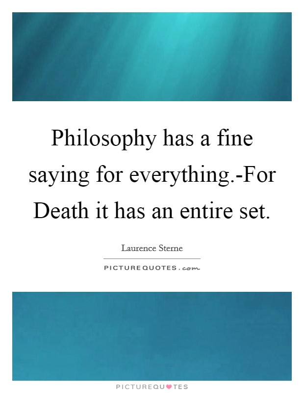 Philosophy has a fine saying for everything.-For Death it has an entire set Picture Quote #1