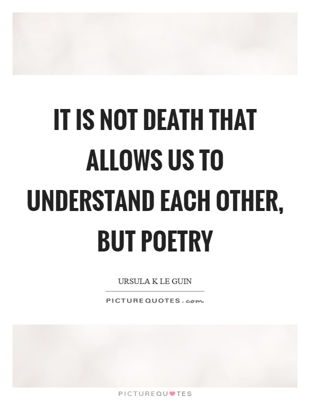 It is not death that allows us to understand each other, but poetry Picture Quote #1