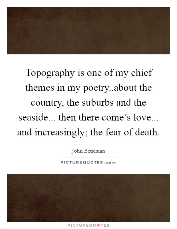Topography is one of my chief themes in my poetry..about the country, the suburbs and the seaside... then there come's love... and increasingly; the fear of death Picture Quote #1