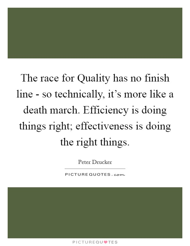 The race for Quality has no finish line - so technically, it's more like a death march. Efficiency is doing things right; effectiveness is doing the right things Picture Quote #1