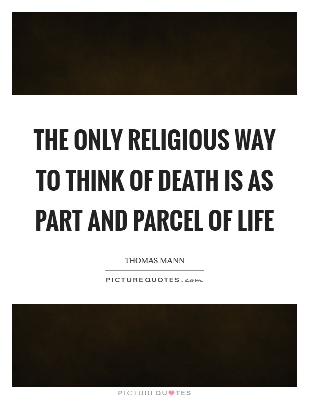 The only religious way to think of death is as part and parcel of life Picture Quote #1