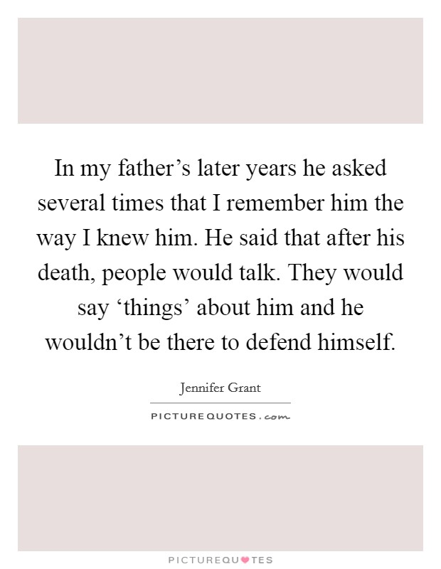 In my father's later years he asked several times that I remember him the way I knew him. He said that after his death, people would talk. They would say 'things' about him and he wouldn't be there to defend himself Picture Quote #1