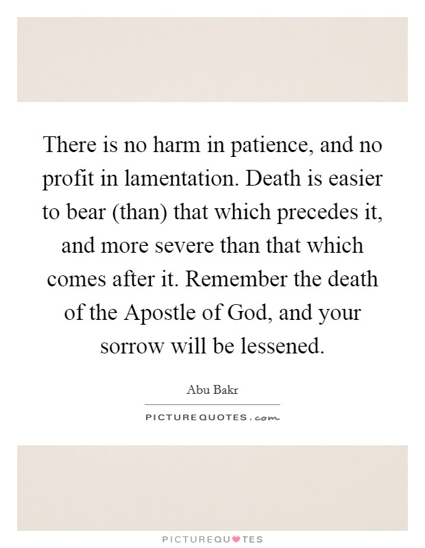 There is no harm in patience, and no profit in lamentation. Death is easier to bear (than) that which precedes it, and more severe than that which comes after it. Remember the death of the Apostle of God, and your sorrow will be lessened Picture Quote #1