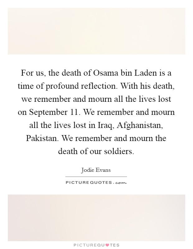 For us, the death of Osama bin Laden is a time of profound reflection. With his death, we remember and mourn all the lives lost on September 11. We remember and mourn all the lives lost in Iraq, Afghanistan, Pakistan. We remember and mourn the death of our soldiers Picture Quote #1