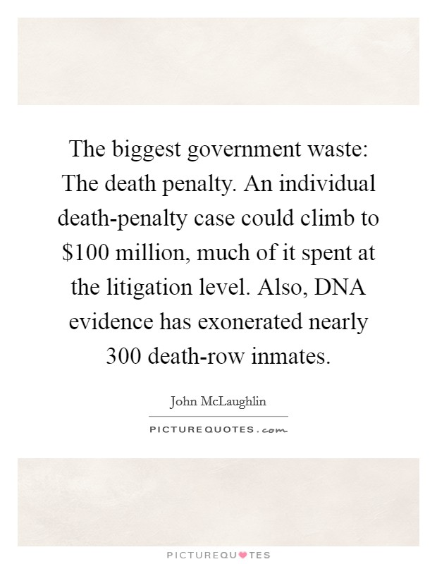 The biggest government waste: The death penalty. An individual death-penalty case could climb to $100 million, much of it spent at the litigation level. Also, DNA evidence has exonerated nearly 300 death-row inmates Picture Quote #1