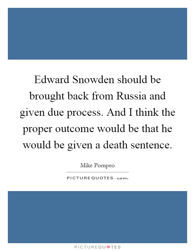 Edward Snowden should be brought back from Russia and given due process. And I think the proper outcome would be that he would be given a death sentence Picture Quote #1