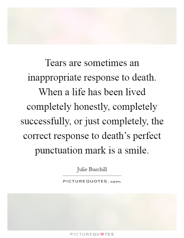 Tears are sometimes an inappropriate response to death. When a life has been lived completely honestly, completely successfully, or just completely, the correct response to death's perfect punctuation mark is a smile Picture Quote #1