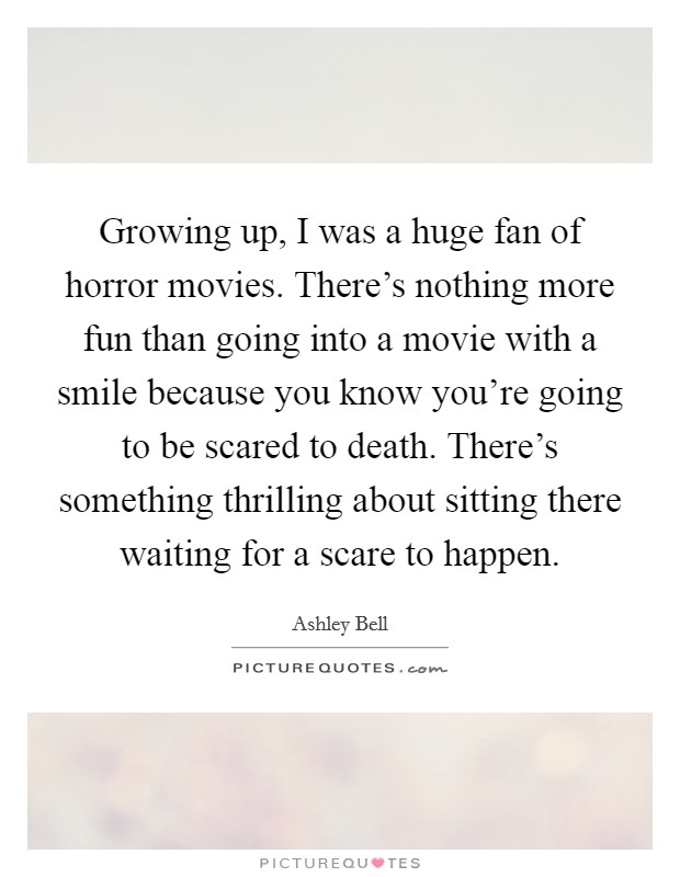 Growing up, I was a huge fan of horror movies. There's nothing more fun than going into a movie with a smile because you know you're going to be scared to death. There's something thrilling about sitting there waiting for a scare to happen Picture Quote #1