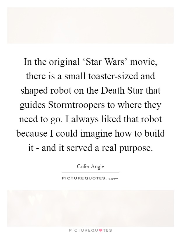 In the original 'Star Wars' movie, there is a small toaster-sized and shaped robot on the Death Star that guides Stormtroopers to where they need to go. I always liked that robot because I could imagine how to build it - and it served a real purpose Picture Quote #1