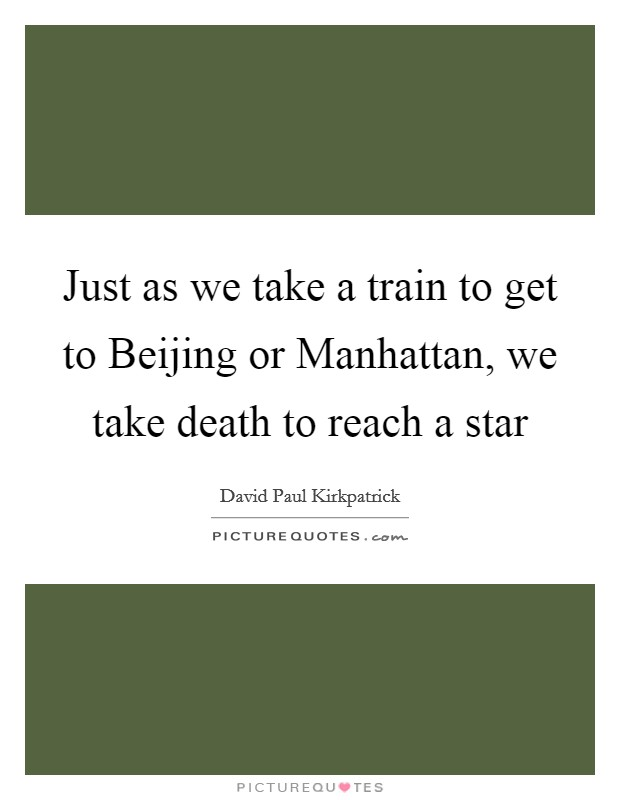 Just as we take a train to get to Beijing or Manhattan, we take death to reach a star Picture Quote #1