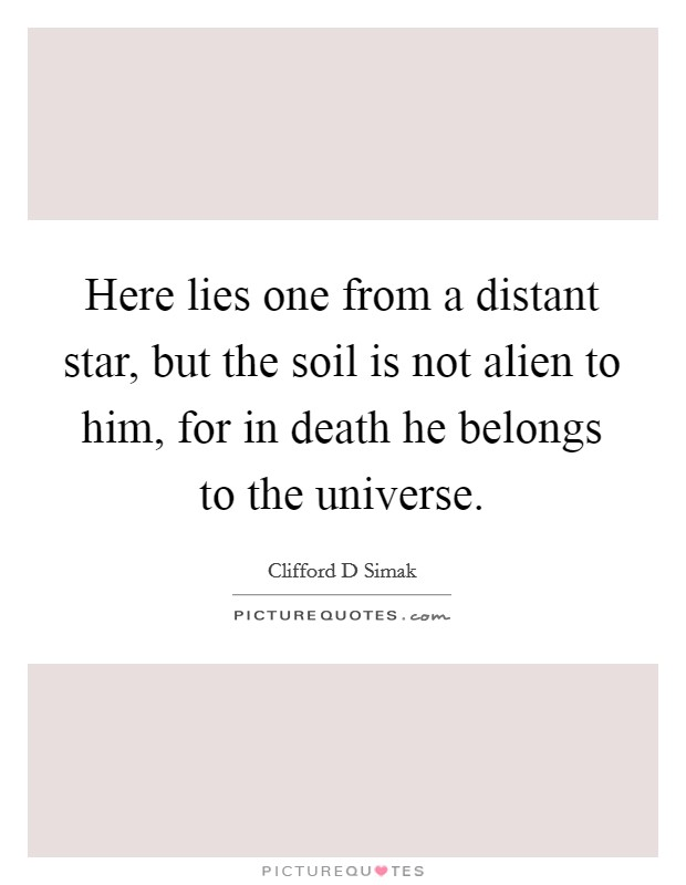 Here lies one from a distant star, but the soil is not alien to him, for in death he belongs to the universe Picture Quote #1