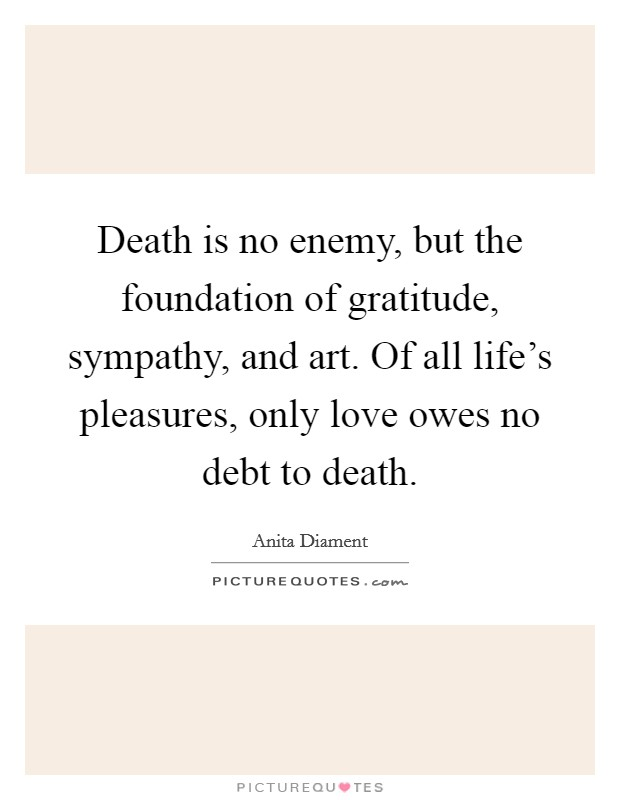 Death is no enemy, but the foundation of gratitude, sympathy, and art. Of all life's pleasures, only love owes no debt to death Picture Quote #1