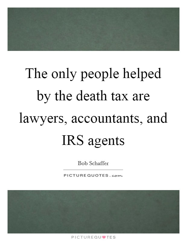 The only people helped by the death tax are lawyers, accountants, and IRS agents Picture Quote #1