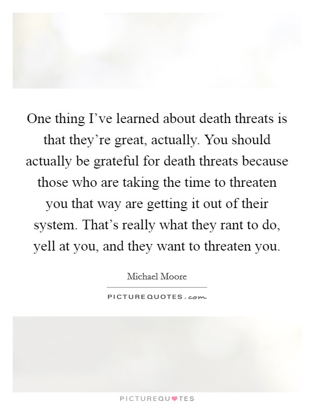 One thing I've learned about death threats is that they're great, actually. You should actually be grateful for death threats because those who are taking the time to threaten you that way are getting it out of their system. That's really what they rant to do, yell at you, and they want to threaten you Picture Quote #1