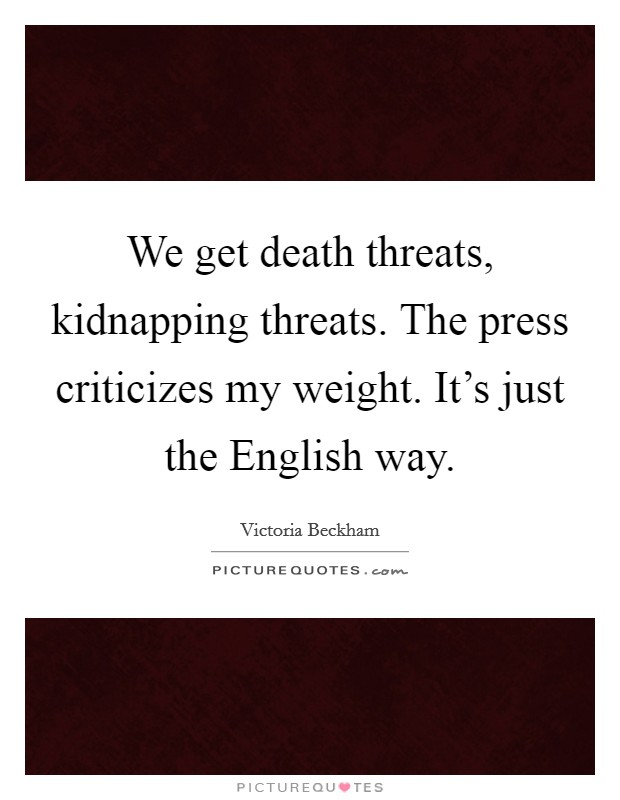 We get death threats, kidnapping threats. The press criticizes my weight. It's just the English way. Picture Quote #1