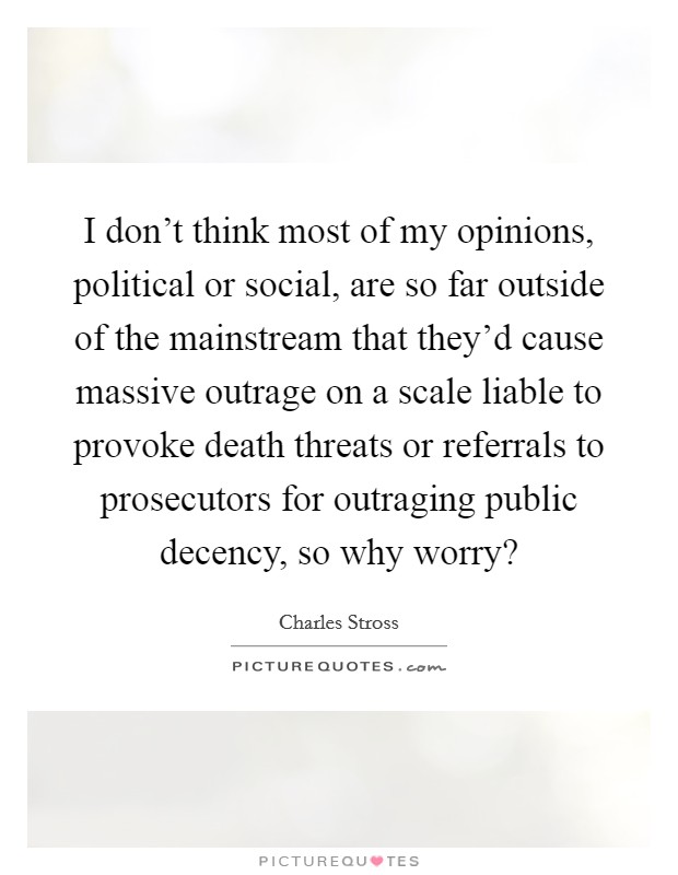 I don't think most of my opinions, political or social, are so far outside of the mainstream that they'd cause massive outrage on a scale liable to provoke death threats or referrals to prosecutors for outraging public decency, so why worry? Picture Quote #1