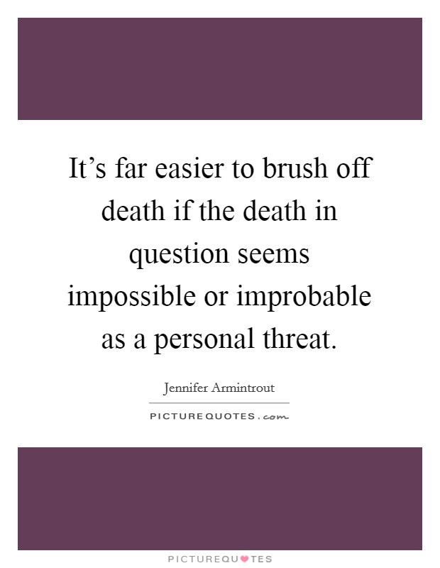 It's far easier to brush off death if the death in question seems impossible or improbable as a personal threat Picture Quote #1
