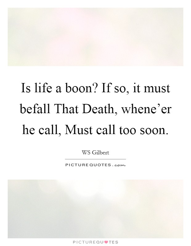 Is life a boon? If so, it must befall That Death, whene'er he call, Must call too soon Picture Quote #1