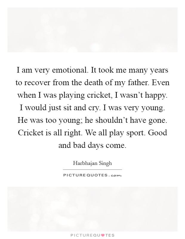 I am very emotional. It took me many years to recover from the death of my father. Even when I was playing cricket, I wasn't happy. I would just sit and cry. I was very young. He was too young; he shouldn't have gone. Cricket is all right. We all play sport. Good and bad days come Picture Quote #1
