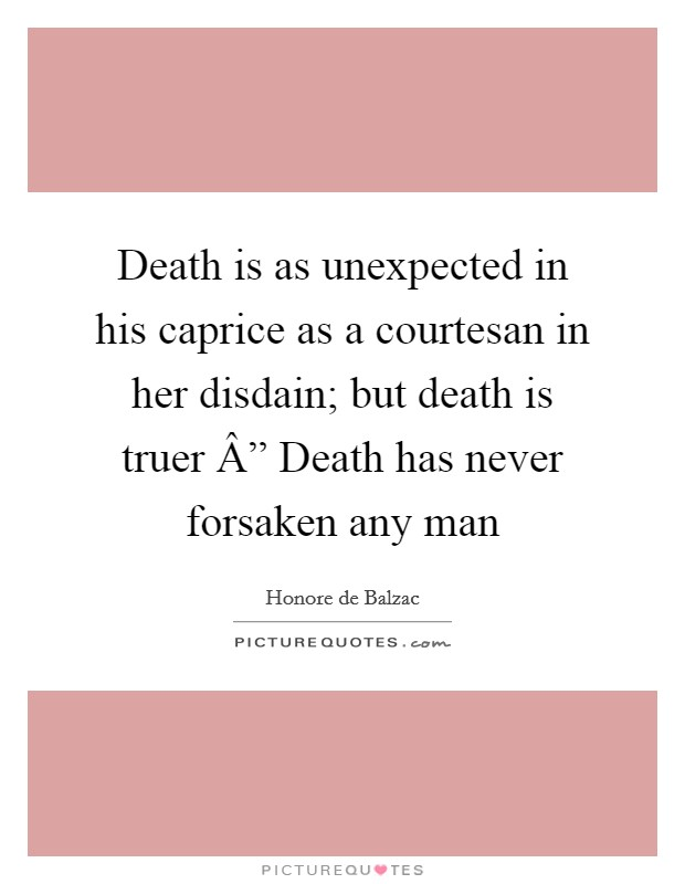 "Death is as unexpected in his caprice as a courtesan in her disdain; but death is truer "" Death has never forsaken any man Picture Quote #1"