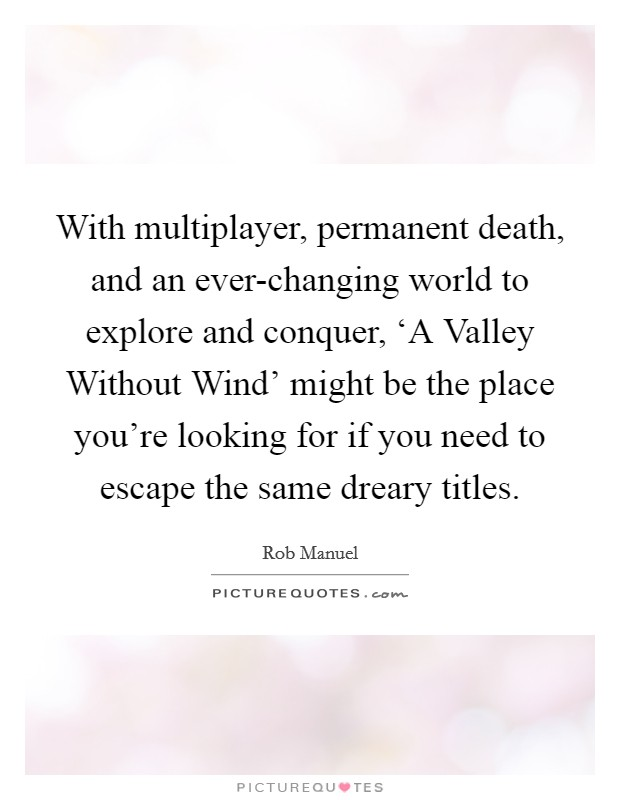 With multiplayer, permanent death, and an ever-changing world to explore and conquer, 'A Valley Without Wind' might be the place you're looking for if you need to escape the same dreary titles Picture Quote #1