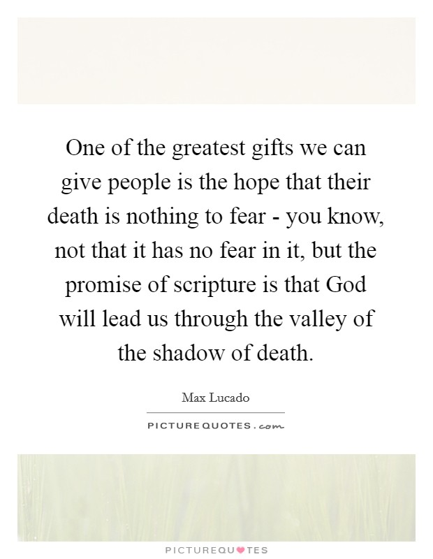 One of the greatest gifts we can give people is the hope that their death is nothing to fear - you know, not that it has no fear in it, but the promise of scripture is that God will lead us through the valley of the shadow of death. Picture Quote #1