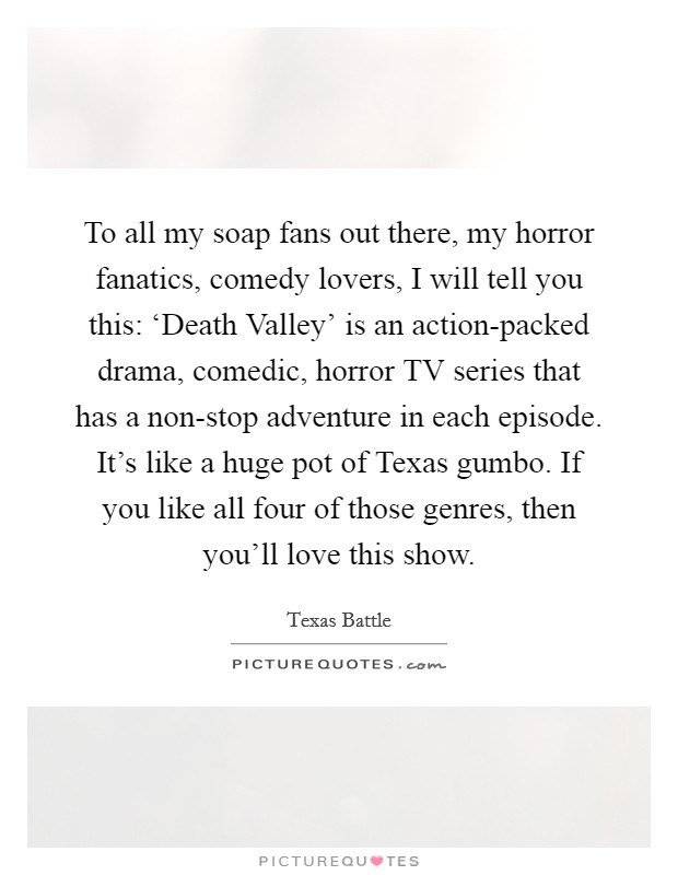 To all my soap fans out there, my horror fanatics, comedy lovers, I will tell you this: 'Death Valley' is an action-packed drama, comedic, horror TV series that has a non-stop adventure in each episode. It's like a huge pot of Texas gumbo. If you like all four of those genres, then you'll love this show Picture Quote #1