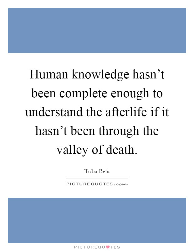 Human knowledge hasn't been complete enough to understand the afterlife if it hasn't been through the valley of death Picture Quote #1