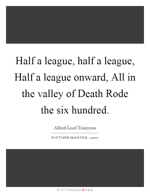 Half a league, half a league, Half a league onward, All in the valley of Death Rode the six hundred. Picture Quote #1