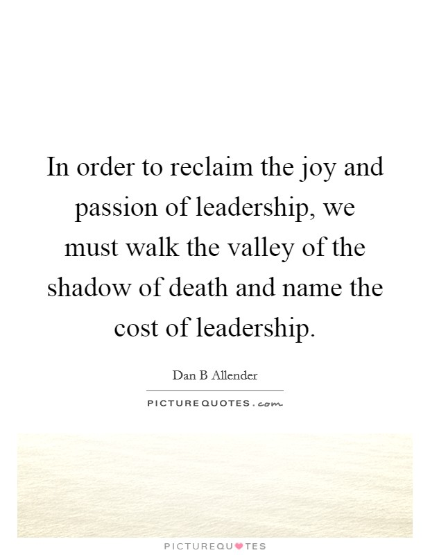 In order to reclaim the joy and passion of leadership, we must walk the valley of the shadow of death and name the cost of leadership Picture Quote #1