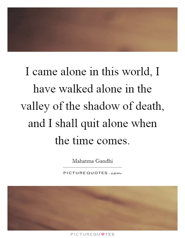 I came alone in this world, I have walked alone in the valley of the shadow of death, and I shall quit alone when the time comes. Picture Quote #1