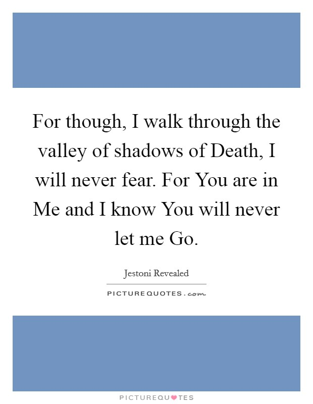 For though, I walk through the valley of shadows of Death, I will never fear. For You are in Me and I know You will never let me Go. Picture Quote #1