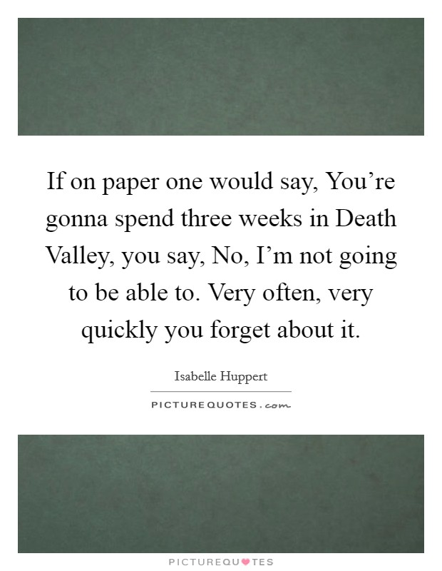 If on paper one would say, You're gonna spend three weeks in Death Valley, you say, No, I'm not going to be able to. Very often, very quickly you forget about it. Picture Quote #1