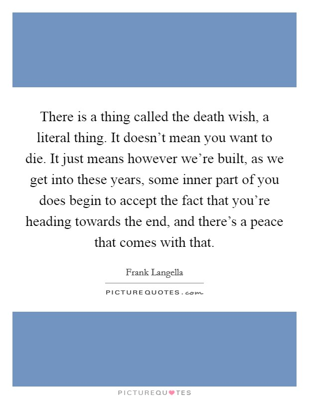 There is a thing called the death wish, a literal thing. It doesn't mean you want to die. It just means however we're built, as we get into these years, some inner part of you does begin to accept the fact that you're heading towards the end, and there's a peace that comes with that Picture Quote #1