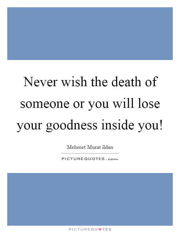 Never wish the death of someone or you will lose your goodness inside you! Picture Quote #1