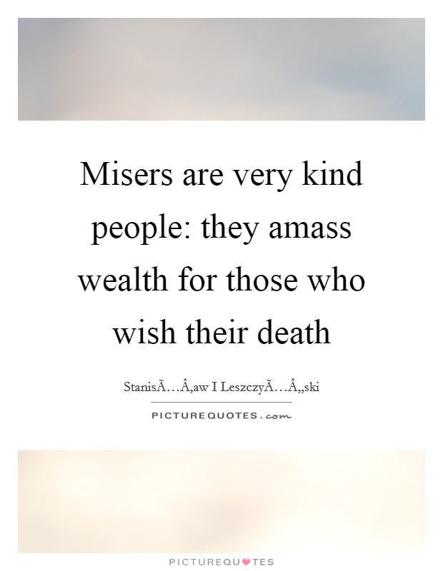 Misers are very kind people: they amass wealth for those who wish their death Picture Quote #1