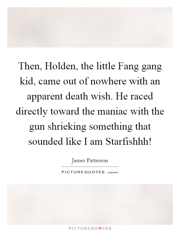 Then, Holden, the little Fang gang kid, came out of nowhere with an apparent death wish. He raced directly toward the maniac with the gun shrieking something that sounded like  I am Starfishhh! Picture Quote #1