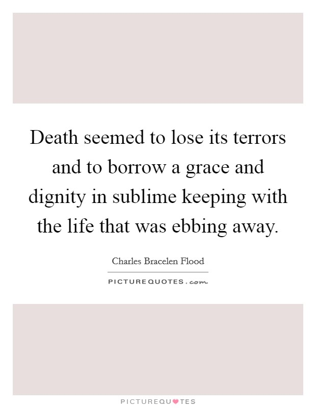 Death seemed to lose its terrors and to borrow a grace and dignity in sublime keeping with the life that was ebbing away Picture Quote #1