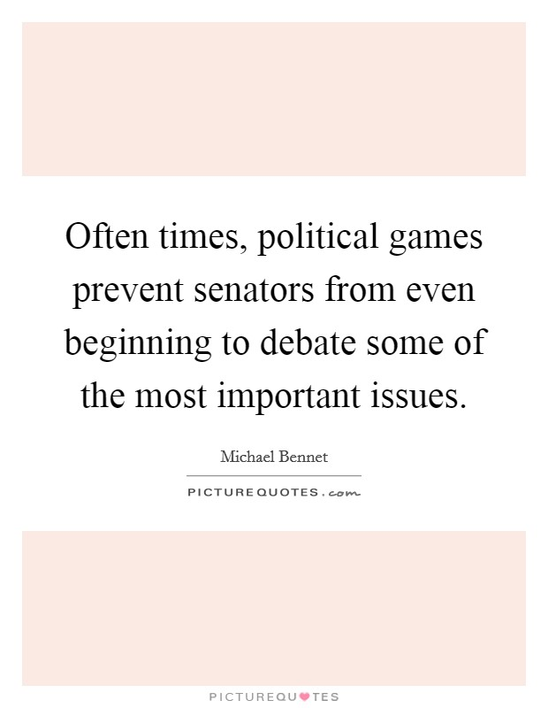 Often times, political games prevent senators from even beginning to debate some of the most important issues Picture Quote #1