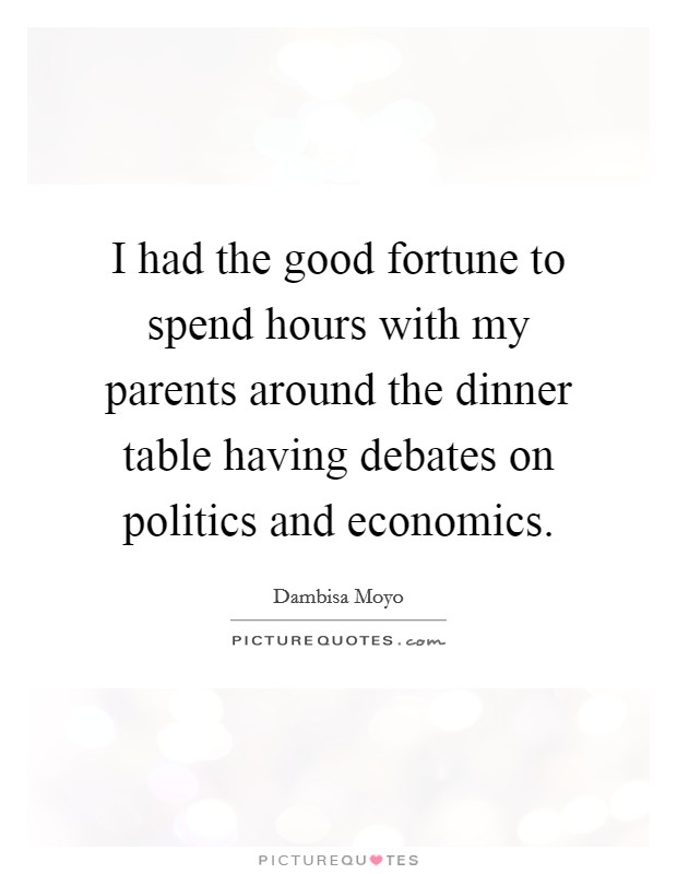 I had the good fortune to spend hours with my parents around the dinner table having debates on politics and economics Picture Quote #1