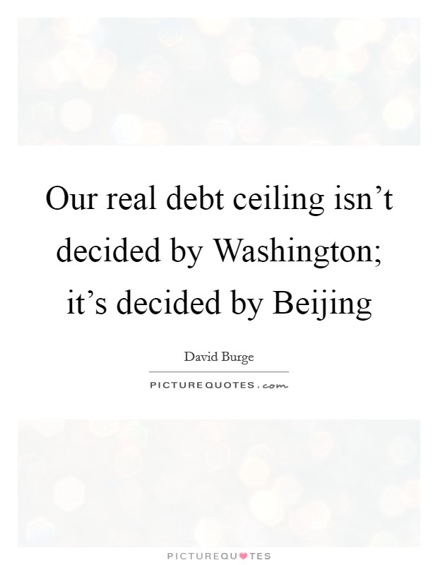 Our real debt ceiling isn't decided by Washington; it's decided by Beijing Picture Quote #1