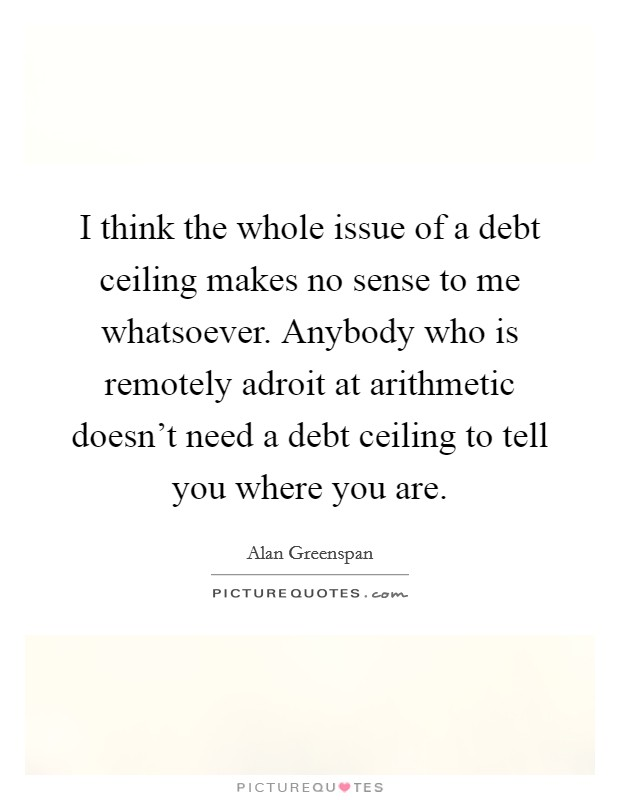 I think the whole issue of a debt ceiling makes no sense to me whatsoever. Anybody who is remotely adroit at arithmetic doesn't need a debt ceiling to tell you where you are Picture Quote #1